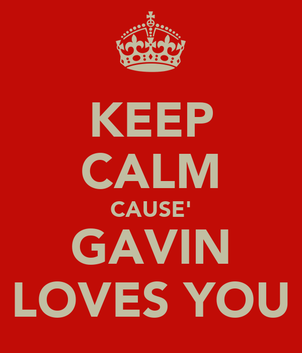 KEEP CALM CAUSE' GAVIN LOVES YOU