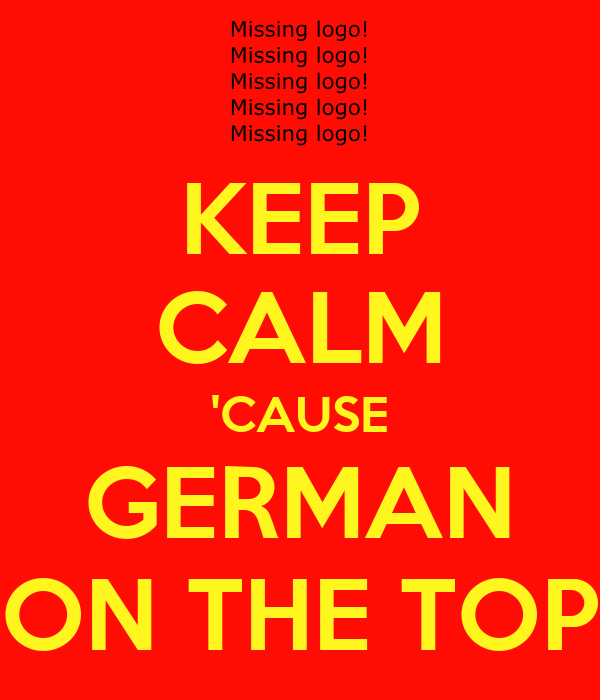 KEEP CALM 'CAUSE GERMAN ON THE TOP