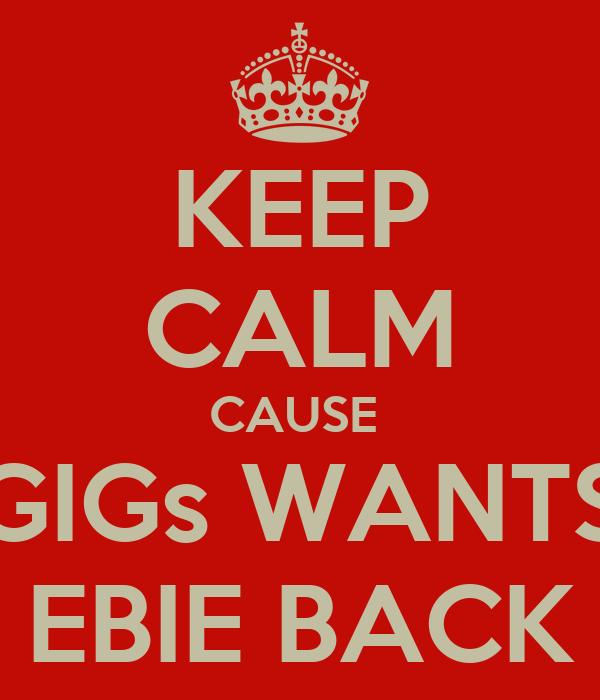 KEEP CALM CAUSE  GIGs WANTS EBIE BACK