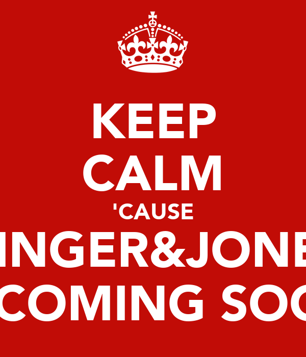 KEEP CALM 'CAUSE GINGER&JONES IS COMING SOON