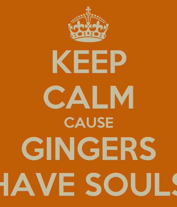 KEEP CALM CAUSE GINGERS HAVE SOULS