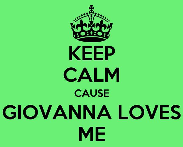 KEEP CALM CAUSE GIOVANNA LOVES ME