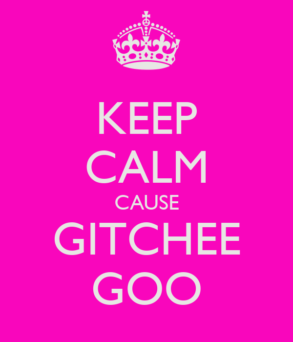 KEEP CALM CAUSE GITCHEE GOO