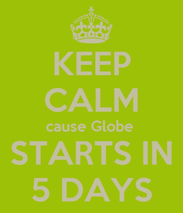 KEEP CALM cause Globe  STARTS IN 5 DAYS