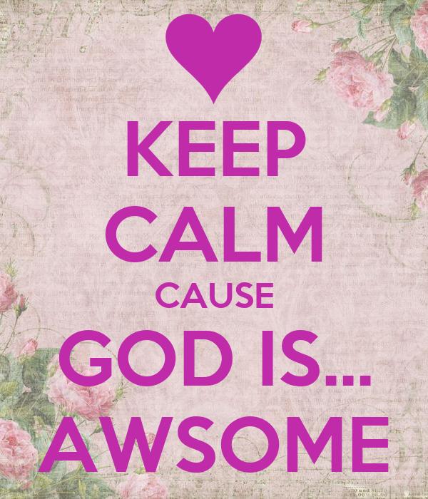 KEEP CALM CAUSE GOD IS... AWSOME
