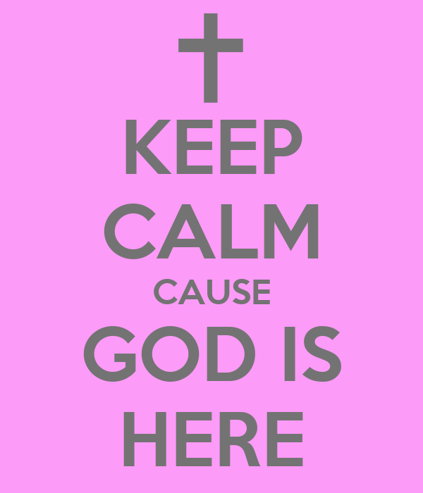 KEEP CALM CAUSE GOD IS HERE