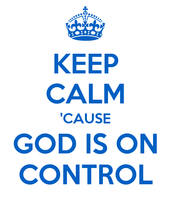 KEEP CALM 'CAUSE GOD IS ON CONTROL