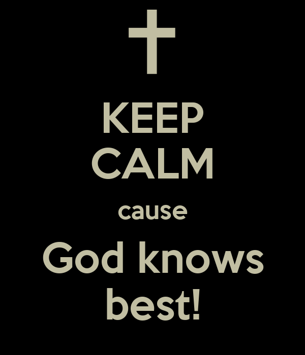 KEEP CALM cause God knows best!
