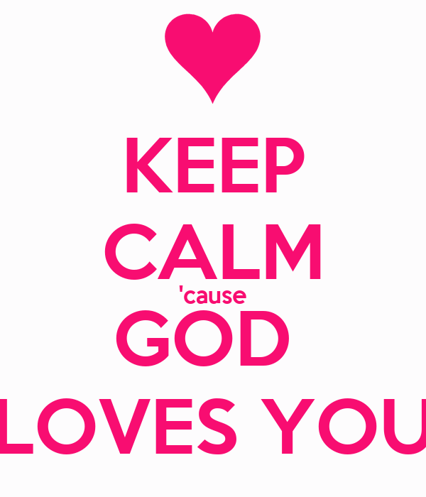 KEEP CALM 'cause GOD  LOVES YOU