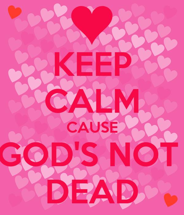 KEEP CALM CAUSE GOD'S NOT  DEAD
