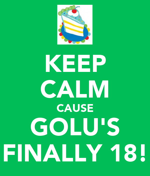 KEEP CALM CAUSE GOLU'S FINALLY 18!