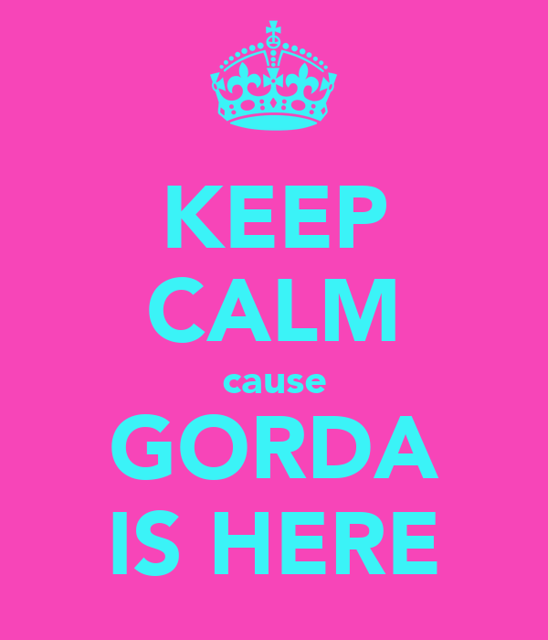 KEEP CALM cause GORDA IS HERE