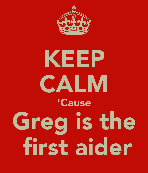 KEEP CALM 'Cause Greg is the  first aider