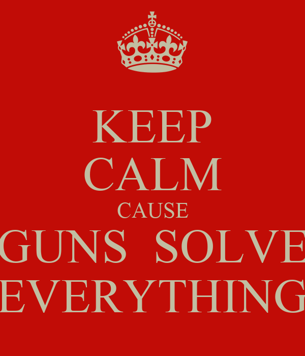 KEEP CALM CAUSE GUNS  SOLVE EVERYTHING