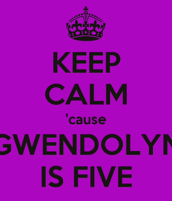 KEEP CALM 'cause GWENDOLYN IS FIVE