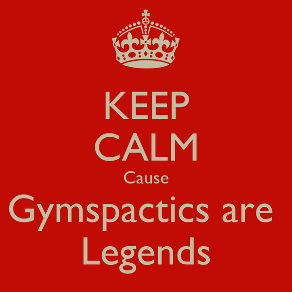 KEEP CALM Cause Gymspactics are  Legends