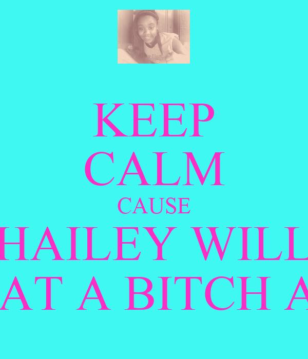 KEEP CALM CAUSE HAILEY WILL BEAT A BITCH ASS