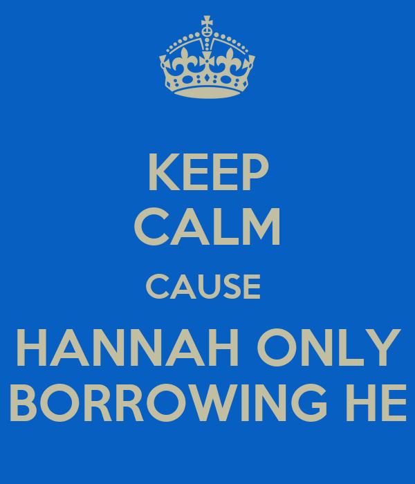 KEEP CALM CAUSE  HANNAH ONLY BORROWING HE