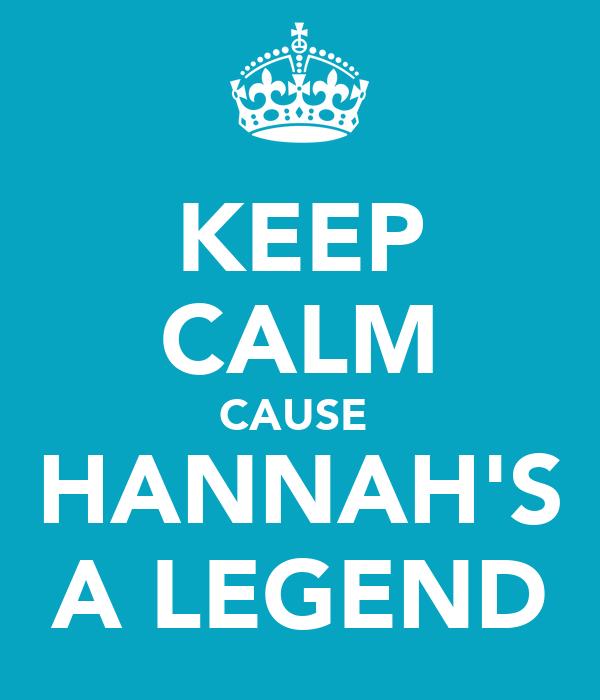 KEEP CALM CAUSE  HANNAH'S A LEGEND