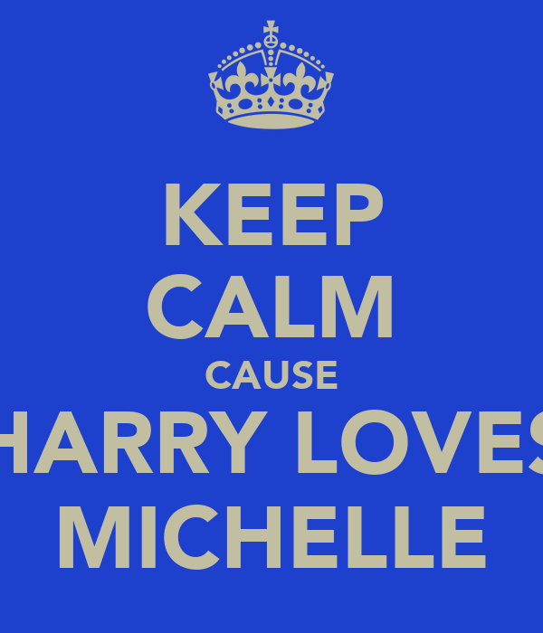 KEEP CALM CAUSE HARRY LOVES MICHELLE