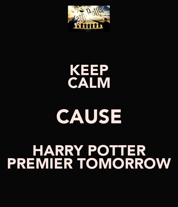 KEEP CALM CAUSE HARRY POTTER PREMIER TOMORROW
