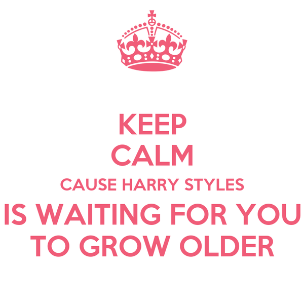 KEEP CALM CAUSE HARRY STYLES IS WAITING FOR YOU TO GROW OLDER