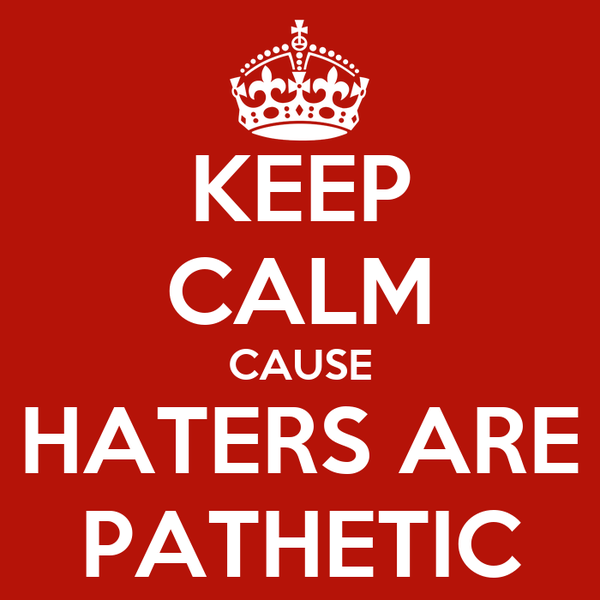 KEEP CALM CAUSE HATERS ARE PATHETIC