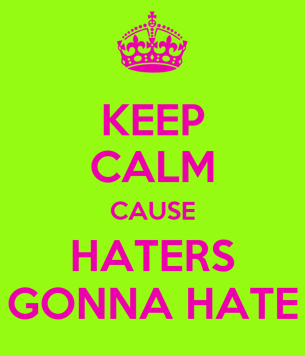 KEEP CALM CAUSE HATERS GONNA HATE