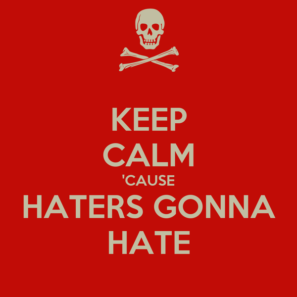 KEEP CALM 'CAUSE HATERS GONNA HATE