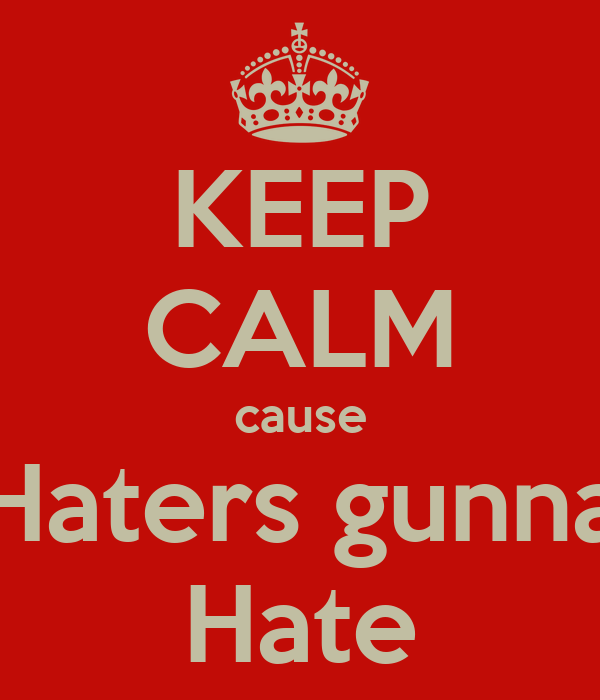 KEEP CALM cause Haters gunna Hate
