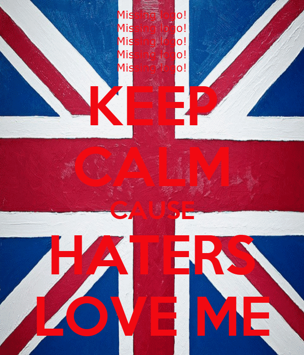 KEEP CALM CAUSE HATERS LOVE ME