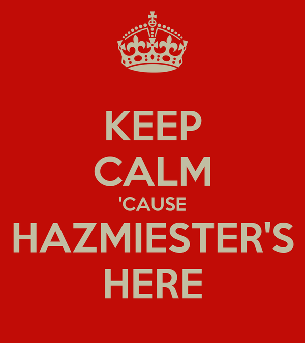 KEEP CALM 'CAUSE HAZMIESTER'S HERE