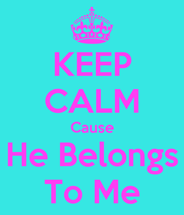KEEP CALM Cause He Belongs To Me