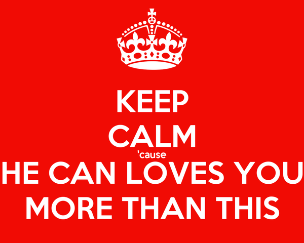 KEEP CALM 'cause HE CAN LOVES YOU MORE THAN THIS