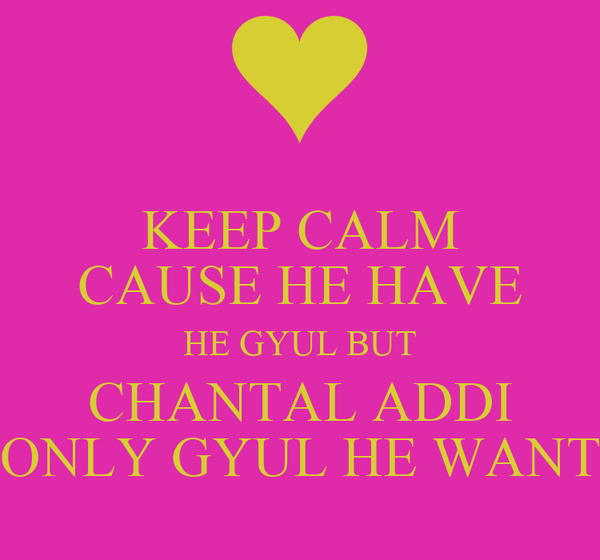 KEEP CALM CAUSE HE HAVE HE GYUL BUT CHANTAL ADDI ONLY GYUL HE WANT