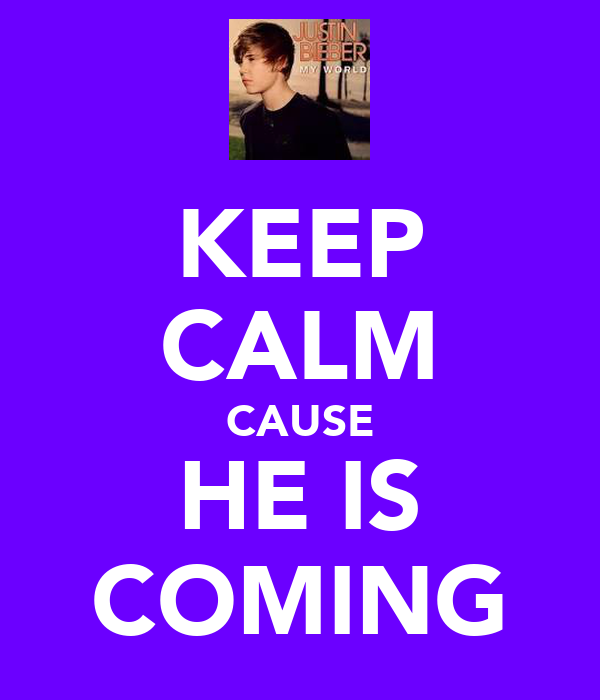 KEEP CALM CAUSE HE IS COMING
