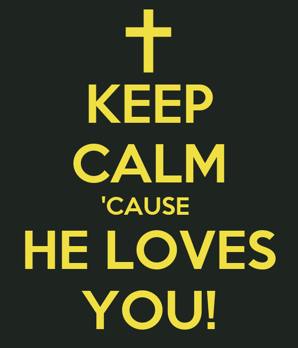 KEEP CALM 'CAUSE  HE LOVES YOU!