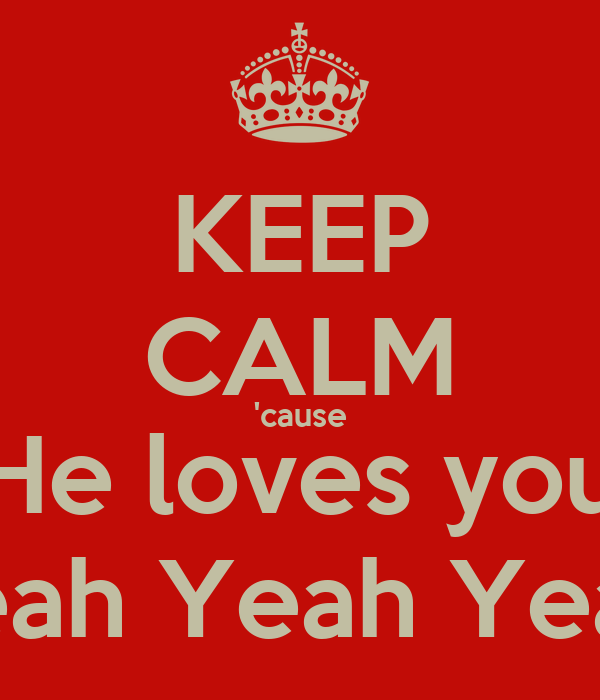 KEEP CALM 'cause He loves you Yeah Yeah Yeah!