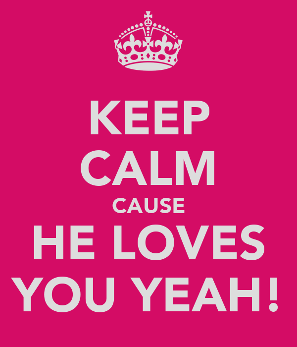 KEEP CALM CAUSE HE LOVES YOU YEAH!