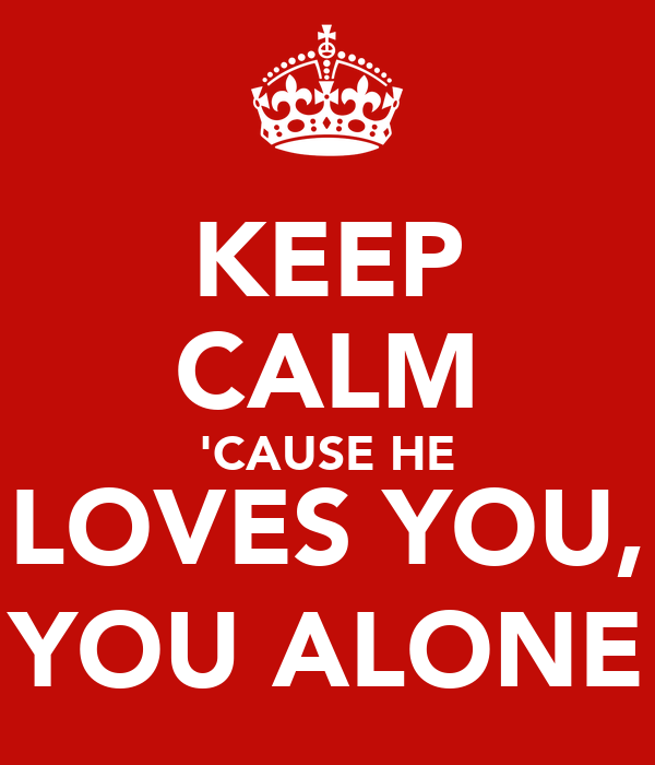 KEEP CALM 'CAUSE HE LOVES YOU, YOU ALONE