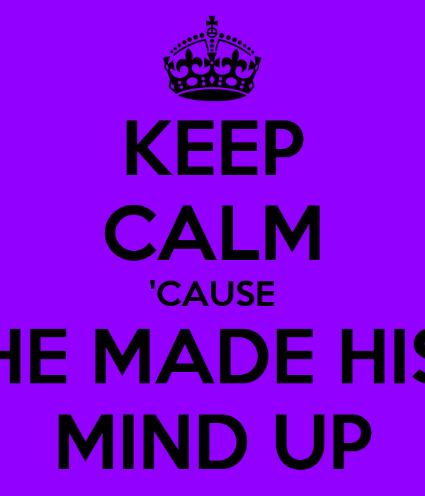 KEEP CALM 'CAUSE HE MADE HIS MIND UP