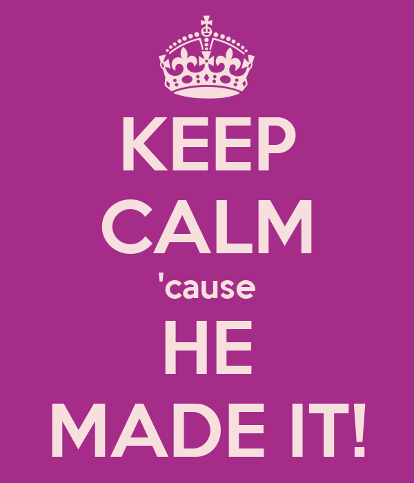 KEEP CALM 'cause HE MADE IT!