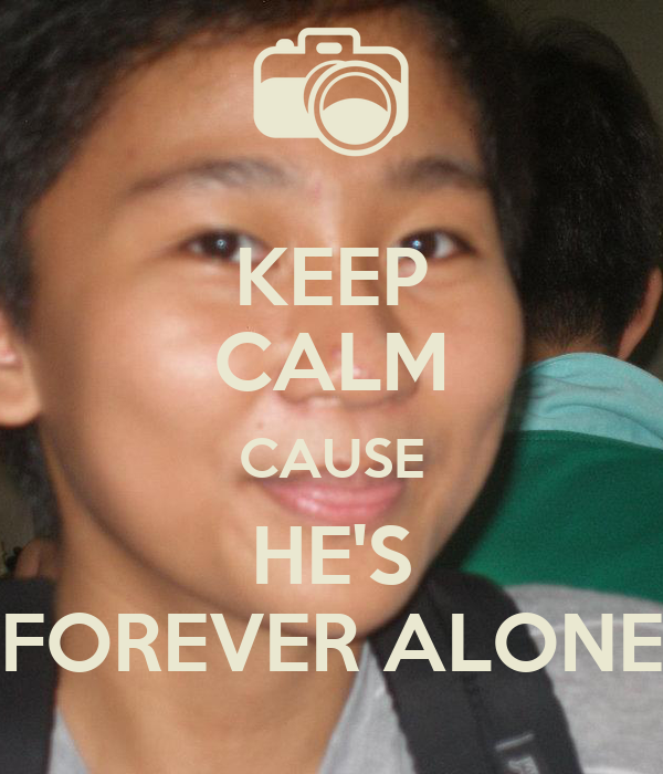 KEEP CALM CAUSE HE'S FOREVER ALONE