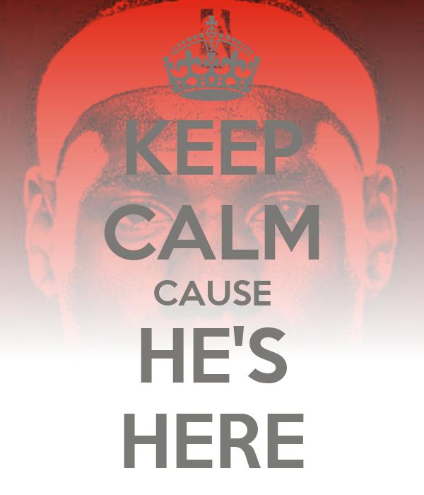 KEEP CALM CAUSE HE'S HERE