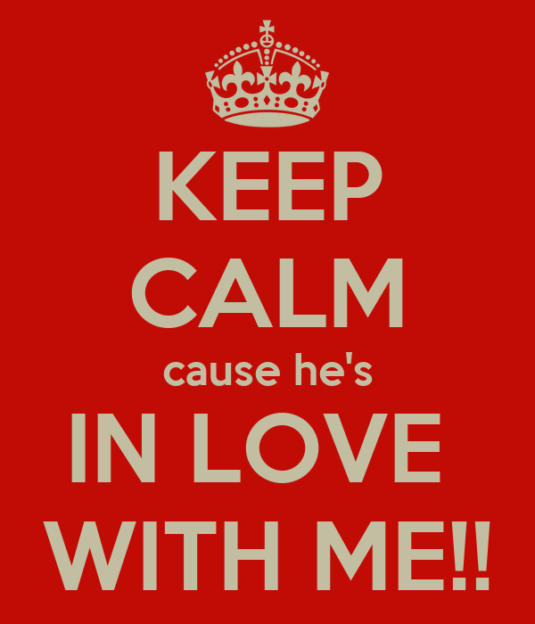 KEEP CALM  cause he's  IN LOVE  WITH ME!!