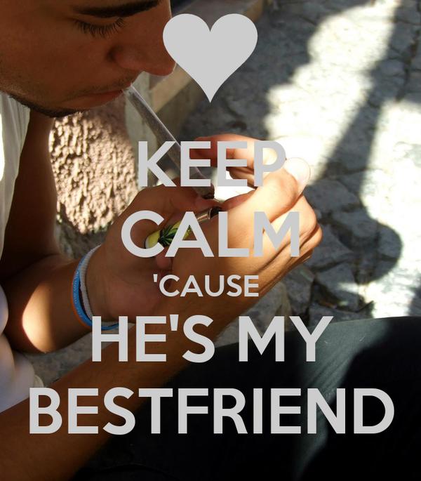 KEEP CALM 'CAUSE  HE'S MY BESTFRIEND