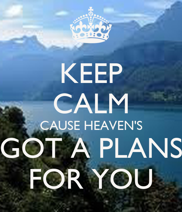 KEEP CALM CAUSE HEAVEN'S GOT A PLANS FOR YOU