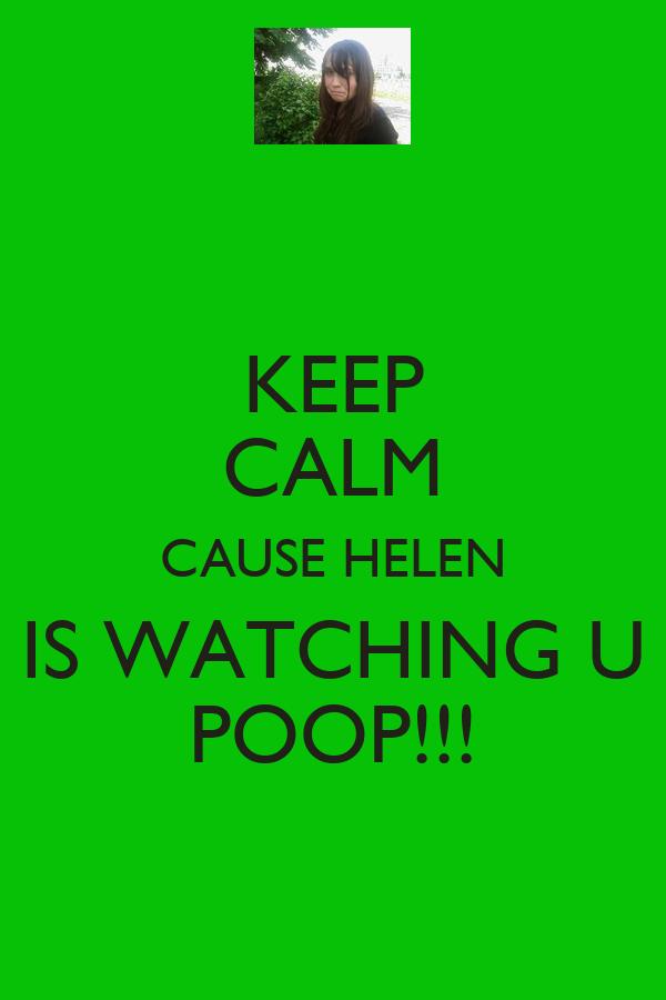 KEEP CALM CAUSE HELEN IS WATCHING U POOP!!!