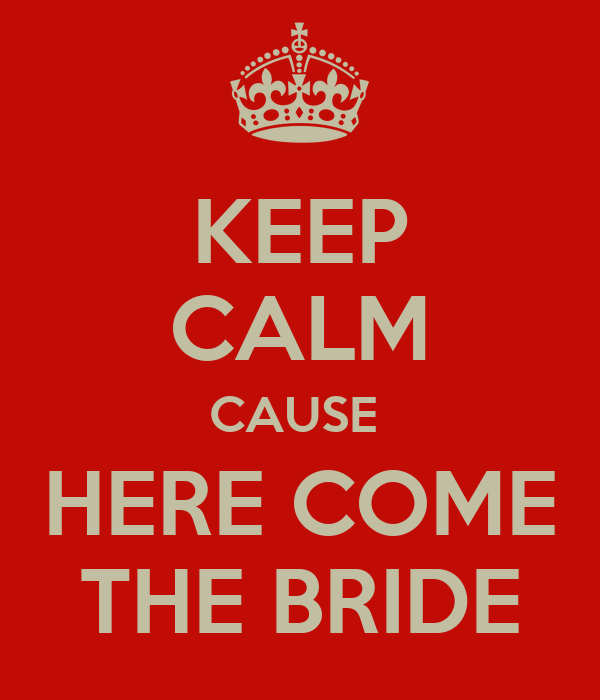 KEEP CALM CAUSE  HERE COME THE BRIDE