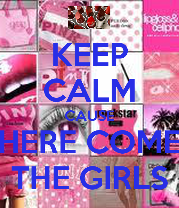 KEEP CALM CAUSE  HERE COME  THE GIRLS